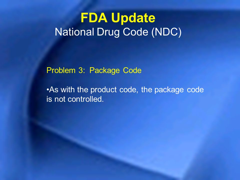 Problem 3: Package Code As with the product code, the package code is not controlled. FDA Update National Drug Code (NDC)