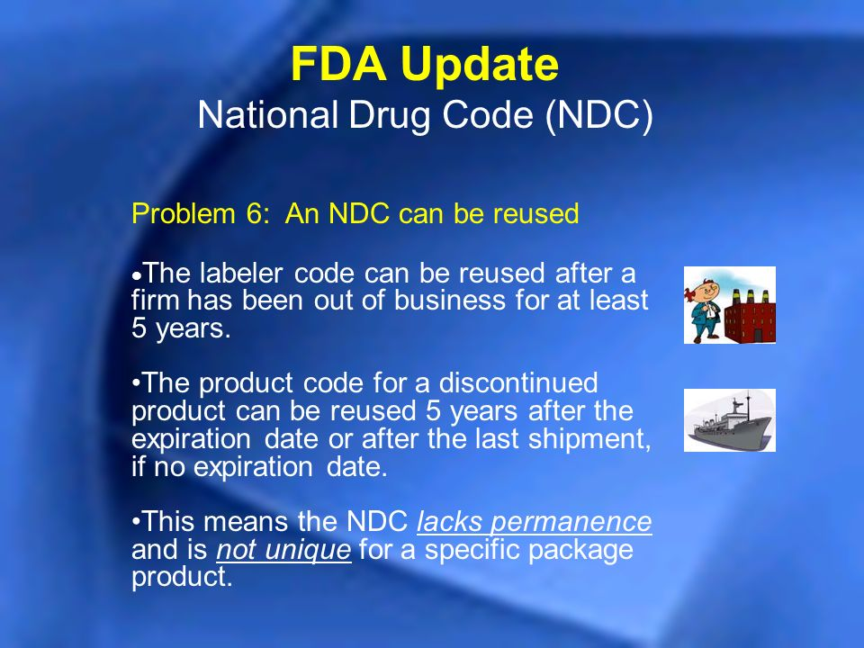 Problem 6: An NDC can be reused The labeler code can be reused after a firm has been out of business for at least 5 years. The product code for a disc