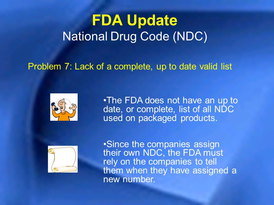Problem 7: Lack of a complete, up to date valid list FDA Update National Drug Code (NDC) The FDA does not have an up to date, or complete, list of all