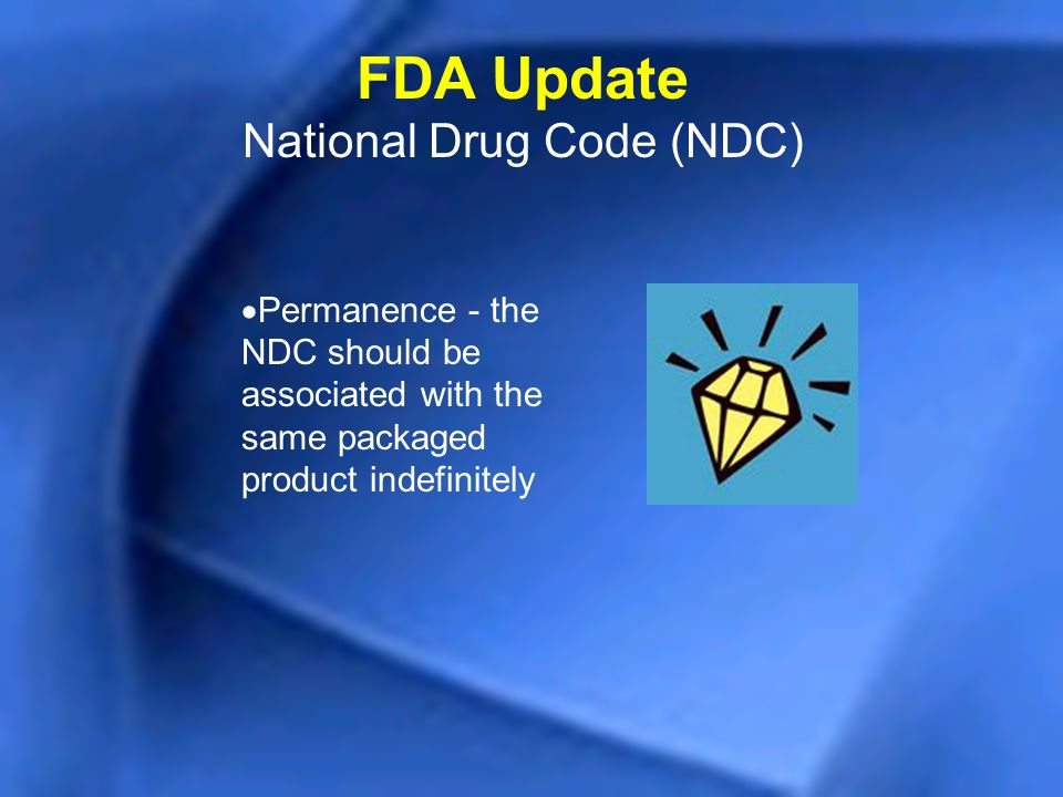 Permanence - the NDC should be associated with the same packaged product indefinitely FDA Update National Drug Code (NDC)