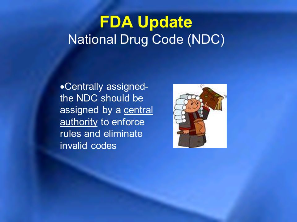 Centrally assigned- the NDC should be assigned by a central authority to enforce rules and eliminate invalid codes FDA Update National Drug Code (NDC)