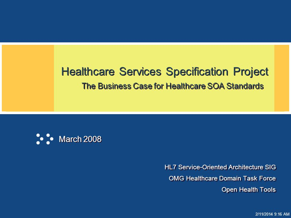 2/11/2014 9:17 AM Healthcare Services Specification Project The Business Case for Healthcare SOA Standards HL7 Service-Oriented Architecture SIG OMG Healthcare Domain Task Force Open Health Tools HL7 Service-Oriented Architecture SIG OMG Healthcare Domain Task Force Open Health Tools March 2008