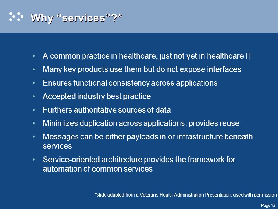 Page 13 Why services * A common practice in healthcare, just not yet in healthcare IT Many key products use them but do not expose interfaces Ensures functional consistency across applications Accepted industry best practice Furthers authoritative sources of data Minimizes duplication across applications, provides reuse Messages can be either payloads in or infrastructure beneath services Service-oriented architecture provides the framework for automation of common services *slide adapted from a Veterans Health Administration Presentation, used with permission