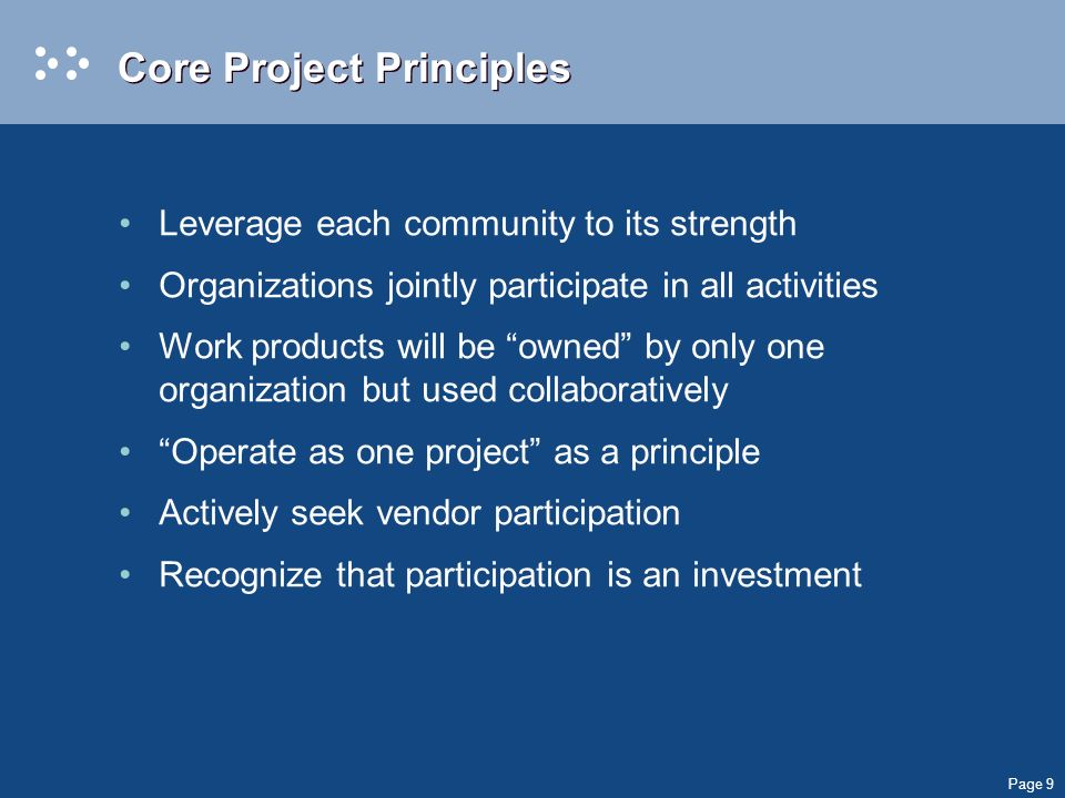 Page 9 Core Project Principles Leverage each community to its strength Organizations jointly participate in all activities Work products will be owned by only one organization but used collaboratively Operate as one project as a principle Actively seek vendor participation Recognize that participation is an investment