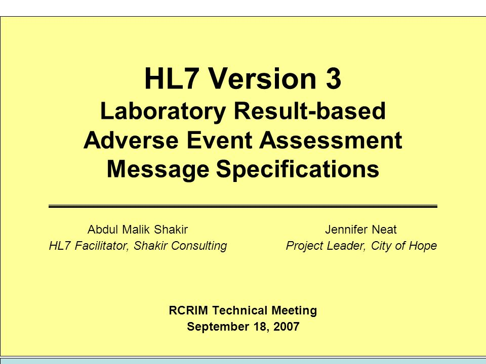 September 18, 2007HL7 V3 Lab-Based Adverse Event Assessment Message Specification21 of 22 Motions RCRIM TC approval for the submission of the following items for RIM harmonization: New code system Common Terminology Criteria for Adverse Events v3.0 (CTCAE) New value sets AdverseEventAssessmentMethod AdverseEventAssessmentException AdverseEventGrade AdverseEventGradeAnnotation RCRIM TC approval for the submission of the following items for inclusion in the January 2008 ballot as a DSTU: Adverse Event Assessment CMET Revised HL7 v3 CT Laboratory Message New application roles ClinicalTrial Observation Order Global Placer Adverse Event Assessment Observation Fulfiller New interactions CT Laboratory Results Adverse Event Assessment Request CT Laboratory Results Adverse Event Assessment Response