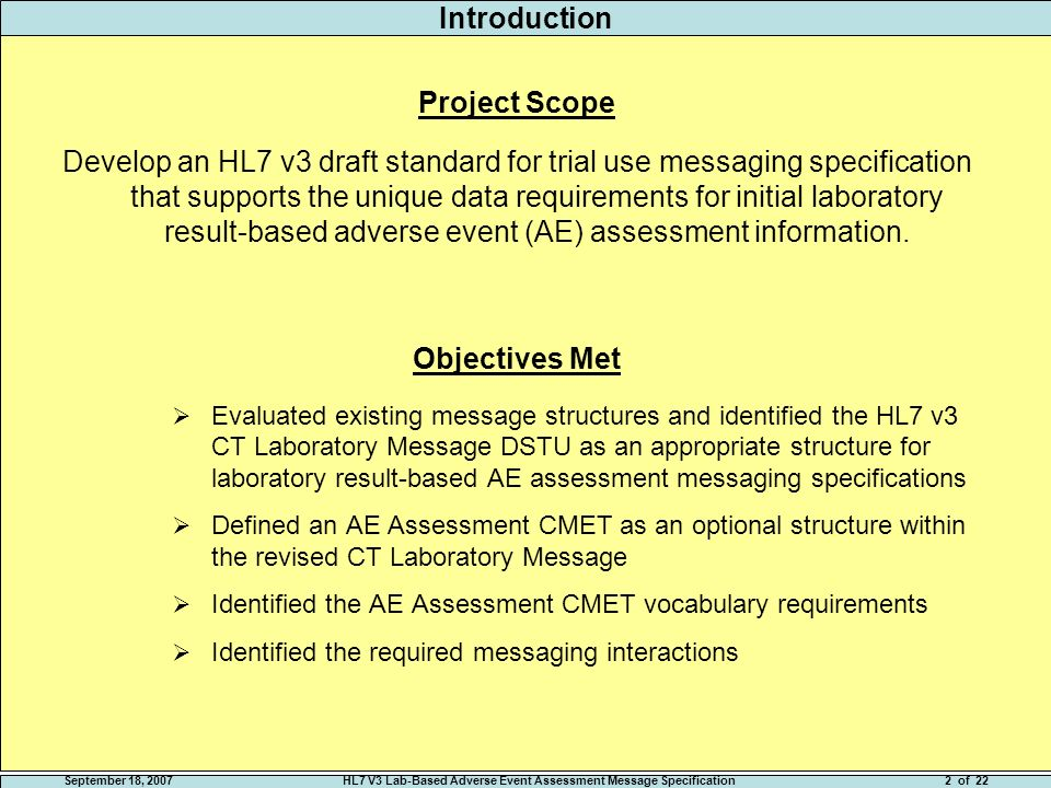 September 18, 2007HL7 V3 Lab-Based Adverse Event Assessment Message Specification2 of 22 Introduction Project Scope Develop an HL7 v3 draft standard for trial use messaging specification that supports the unique data requirements for initial laboratory result-based adverse event (AE) assessment information.