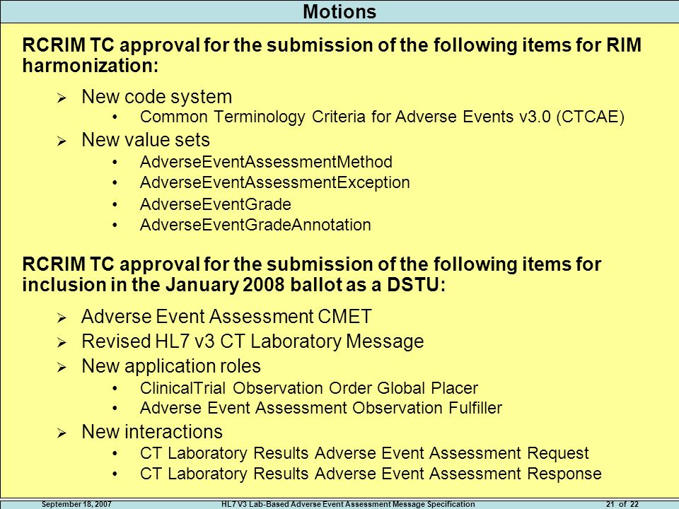 September 18, 2007HL7 V3 Lab-Based Adverse Event Assessment Message Specification20 of 22 Vocabulary Requirements Vocabulary requirements have been identified in the following areas: External reference to a new code system Common Terminology Criteria for Adverse Events v3.0 (CTCAE): contains the adverse event category, adverse event term and adverse event short term that may be used to describe an adverse event.