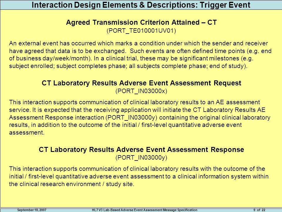September 18, 2007HL7 V3 Lab-Based Adverse Event Assessment Message Specification8 of 22 Interaction Design Elements & Descriptions: Application Roles ClinicalTrial Observation Order Global Placer (PORT_AR03000x) An application that is capable of notifying another application about a significant clinical trial observation event and expects the receiver to take action.