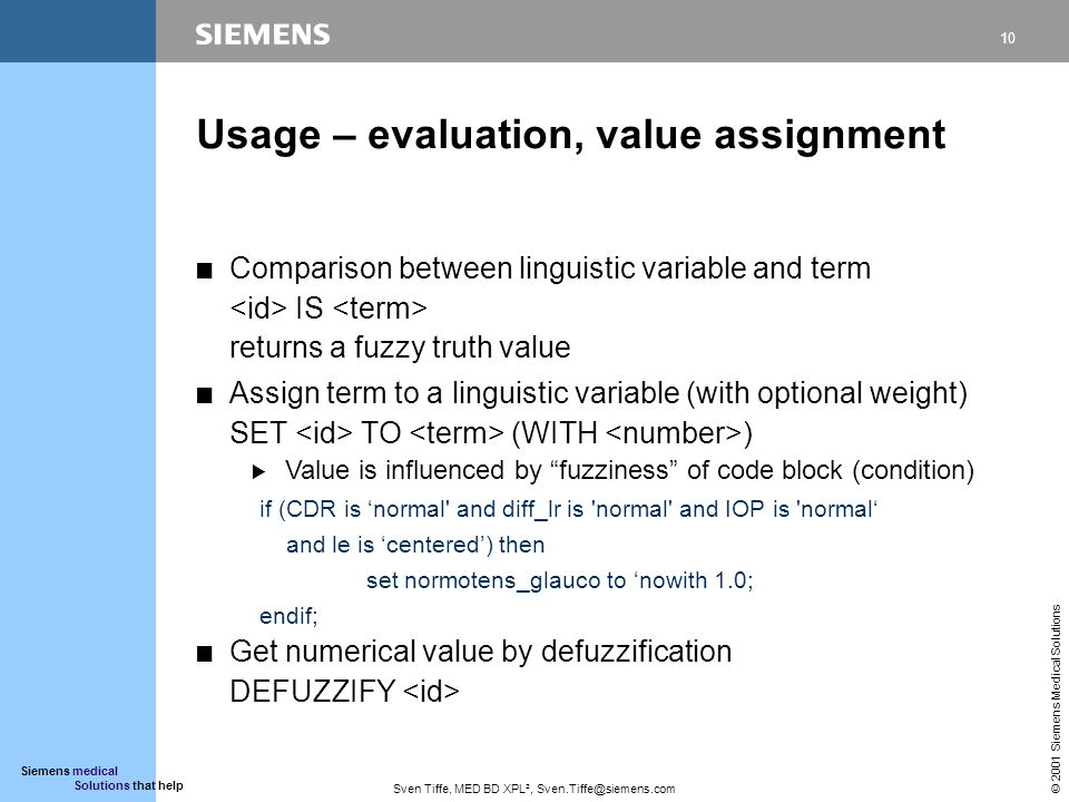 10 © 2001 Siemens Medical Solutions Siemens medical Solutions that help Sven Tiffe, MED BD XPL², Sven.Tiffe@siemens.com Usage – evaluation, value assignment CComparison between linguistic variable and term IS returns a fuzzy truth value CAssign term to a linguistic variable (with optional weight) SET TO (WITH ) BValue is influenced by fuzziness of code block (condition) if (CDR is normal and diff_lr is normal and IOP is normal and le is centered) then set normotens_glauco to nowith 1.0; endif; CGet numerical value by defuzzification DEFUZZIFY