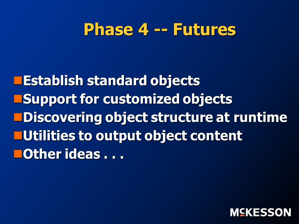 Phase 4 -- Futures Establish standard objects Establish standard objects Support for customized objects Support for customized objects Discovering object structure at runtime Discovering object structure at runtime Utilities to output object content Utilities to output object content Other ideas...