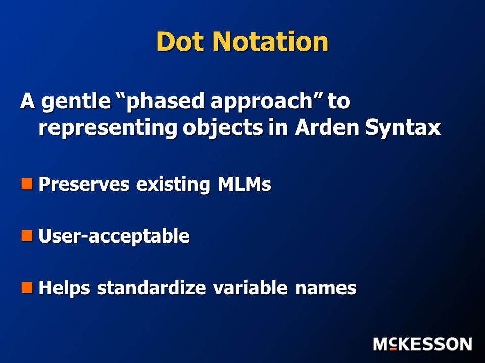 Dot Notation A gentle phased approach to representing objects in Arden Syntax Preserves existing MLMs Preserves existing MLMs User-acceptable User-acceptable Helps standardize variable names Helps standardize variable names