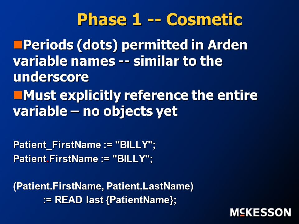 Phase 1 -- Cosmetic Periods (dots) permitted in Arden variable names -- similar to the underscore Periods (dots) permitted in Arden variable names -- similar to the underscore Must explicitly reference the entire variable – no objects yet Must explicitly reference the entire variable – no objects yet Patient_FirstName := BILLY ; Patient.FirstName := BILLY ; (Patient.FirstName, Patient.LastName) := READ last {PatientName};