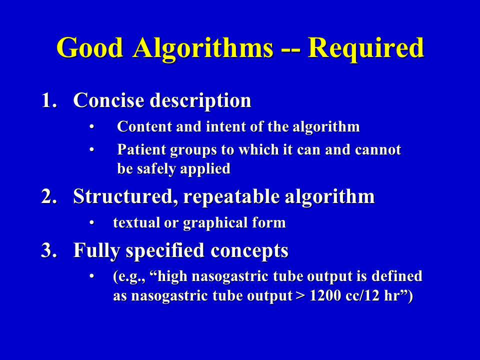 Good Algorithms -- Required 1.Concise description Content and intent of the algorithm Content and intent of the algorithm Patient groups to which it can and cannot be safely applied Patient groups to which it can and cannot be safely applied 2.Structured, repeatable algorithm textual or graphical formtextual or graphical form 3.Fully specified concepts (e.g., high nasogastric tube output is defined as nasogastric tube output > 1200 cc/12 hr)(e.g., high nasogastric tube output is defined as nasogastric tube output > 1200 cc/12 hr)