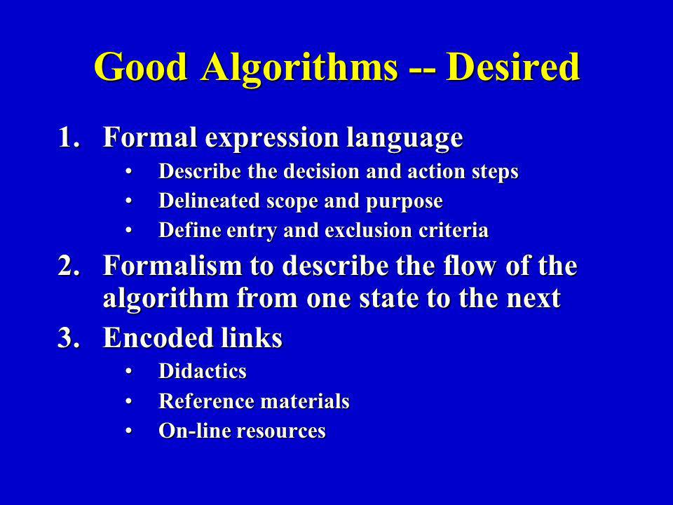 Good Algorithms -- Desired 1.Formal expression language Describe the decision and action stepsDescribe the decision and action steps Delineated scope and purposeDelineated scope and purpose Define entry and exclusion criteriaDefine entry and exclusion criteria 2.Formalism to describe the flow of the algorithm from one state to the next 3.Encoded links DidacticsDidactics Reference materialsReference materials On-line resourcesOn-line resources