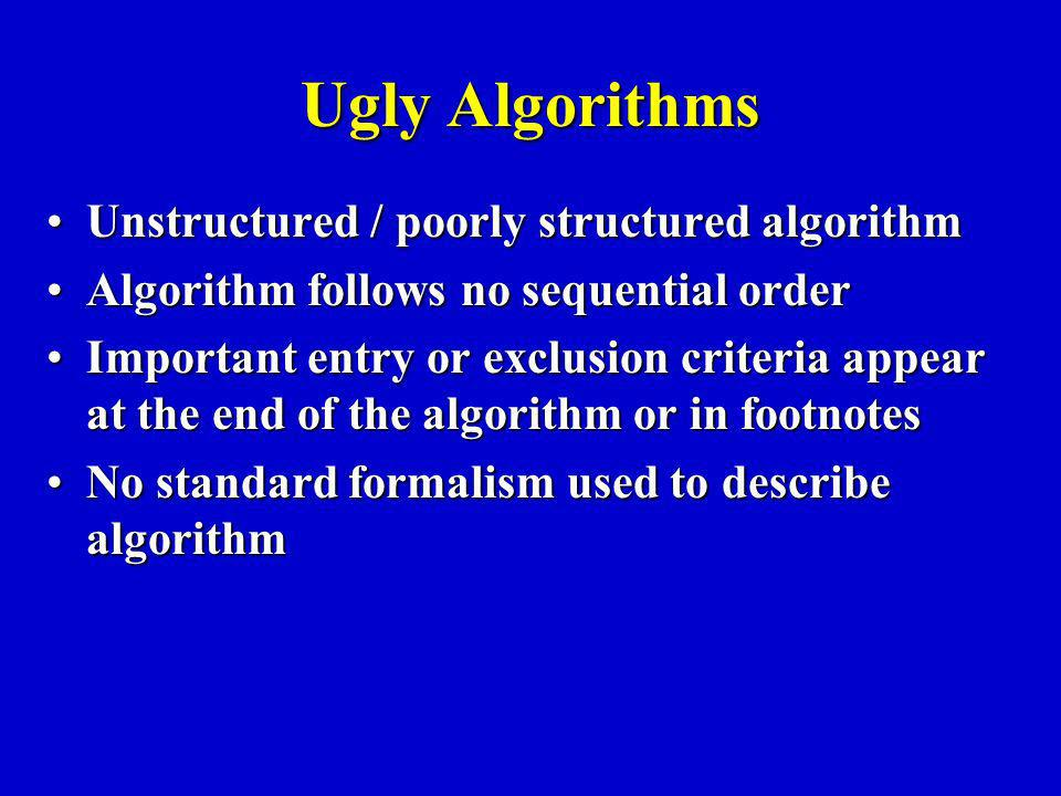 Ugly Algorithms Unstructured / poorly structured algorithmUnstructured / poorly structured algorithm Algorithm follows no sequential orderAlgorithm follows no sequential order Important entry or exclusion criteria appear at the end of the algorithm or in footnotesImportant entry or exclusion criteria appear at the end of the algorithm or in footnotes No standard formalism used to describe algorithmNo standard formalism used to describe algorithm