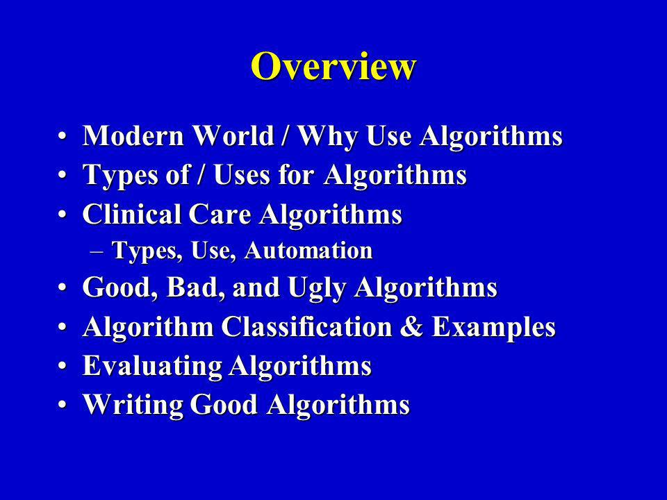 Overview Modern World / Why Use AlgorithmsModern World / Why Use Algorithms Types of / Uses for AlgorithmsTypes of / Uses for Algorithms Clinical Care AlgorithmsClinical Care Algorithms –Types, Use, Automation Good, Bad, and Ugly AlgorithmsGood, Bad, and Ugly Algorithms Algorithm Classification & ExamplesAlgorithm Classification & Examples Evaluating AlgorithmsEvaluating Algorithms Writing Good AlgorithmsWriting Good Algorithms