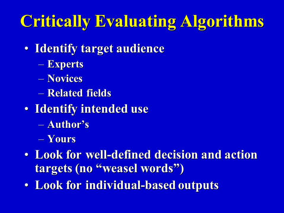 Critically Evaluating Algorithms Identify target audienceIdentify target audience –Experts –Novices –Related fields Identify intended useIdentify intended use –Authors –Yours Look for well-defined decision and action targets (no weasel words)Look for well-defined decision and action targets (no weasel words) Look for individual-based outputsLook for individual-based outputs