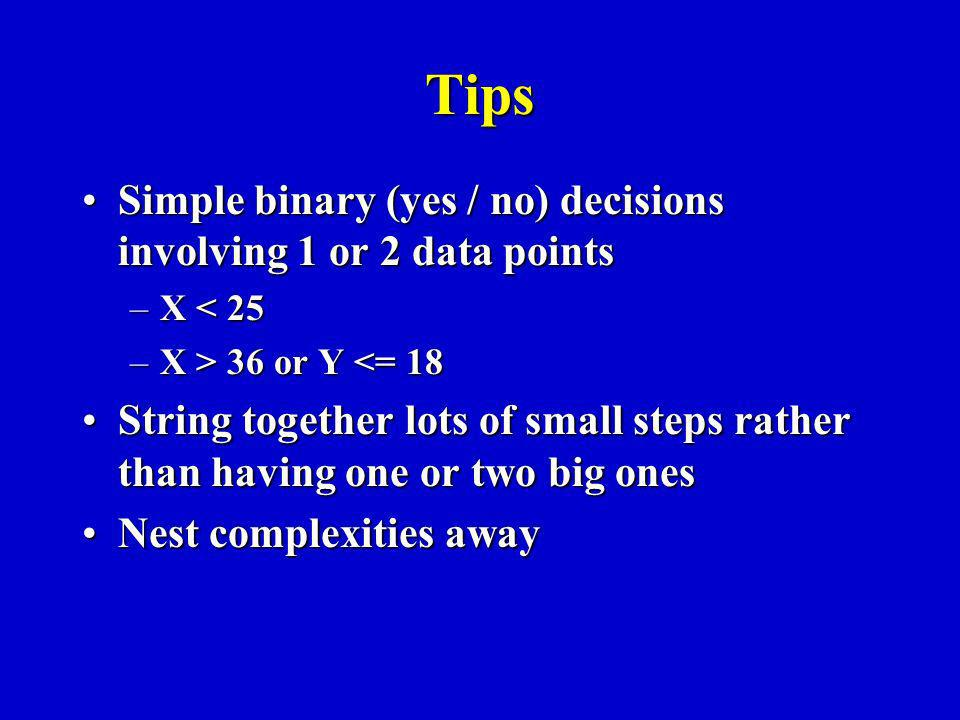 Tips Simple binary (yes / no) decisions involving 1 or 2 data pointsSimple binary (yes / no) decisions involving 1 or 2 data points –X < 25 –X > 36 or Y 36 or Y <= 18 String together lots of small steps rather than having one or two big onesString together lots of small steps rather than having one or two big ones Nest complexities awayNest complexities away