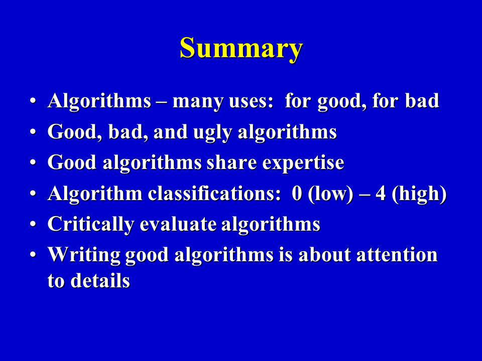 Summary Algorithms – many uses: for good, for badAlgorithms – many uses: for good, for bad Good, bad, and ugly algorithmsGood, bad, and ugly algorithms Good algorithms share expertiseGood algorithms share expertise Algorithm classifications: 0 (low) – 4 (high)Algorithm classifications: 0 (low) – 4 (high) Critically evaluate algorithmsCritically evaluate algorithms Writing good algorithms is about attention to detailsWriting good algorithms is about attention to details