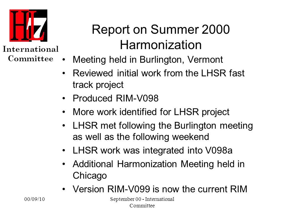 International Committee 00/09/10September 00 - International Committee Report on Summer 2000 Harmonization Meeting held in Burlington, Vermont Reviewed initial work from the LHSR fast track project Produced RIM-V098 More work identified for LHSR project LHSR met following the Burlington meeting as well as the following weekend LHSR work was integrated into V098a Additional Harmonization Meeting held in Chicago Version RIM-V099 is now the current RIM