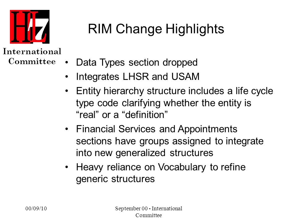International Committee 00/09/10September 00 - International Committee RIM Change Highlights Data Types section dropped Integrates LHSR and USAM Entity hierarchy structure includes a life cycle type code clarifying whether the entity is real or a definition Financial Services and Appointments sections have groups assigned to integrate into new generalized structures Heavy reliance on Vocabulary to refine generic structures