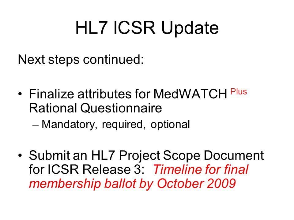 HL7 ICSR Update Next steps continued: Finalize attributes for MedWATCH Plus Rational Questionnaire –Mandatory, required, optional Submit an HL7 Project Scope Document for ICSR Release 3: Timeline for final membership ballot by October 2009