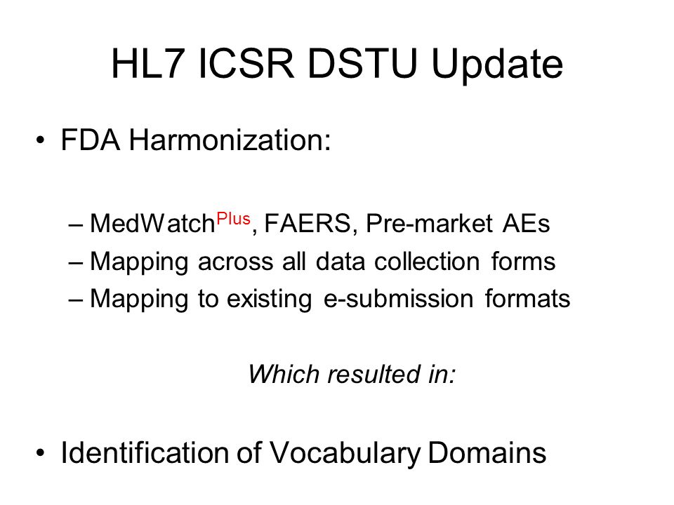 HL7 ICSR DSTU Update FDA Harmonization: –MedWatch Plus, FAERS, Pre-market AEs –Mapping across all data collection forms –Mapping to existing e-submission formats Which resulted in: Identification of Vocabulary Domains