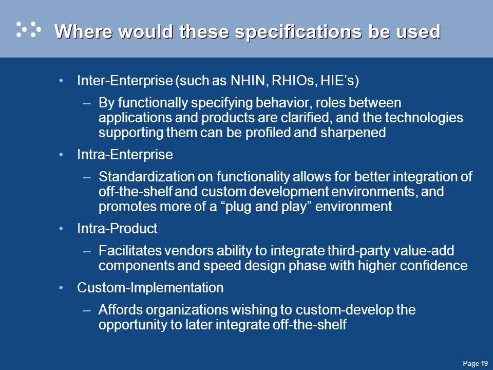 Page 19 Where would these specifications be used Inter-Enterprise (such as NHIN, RHIOs, HIEs) –By functionally specifying behavior, roles between appl