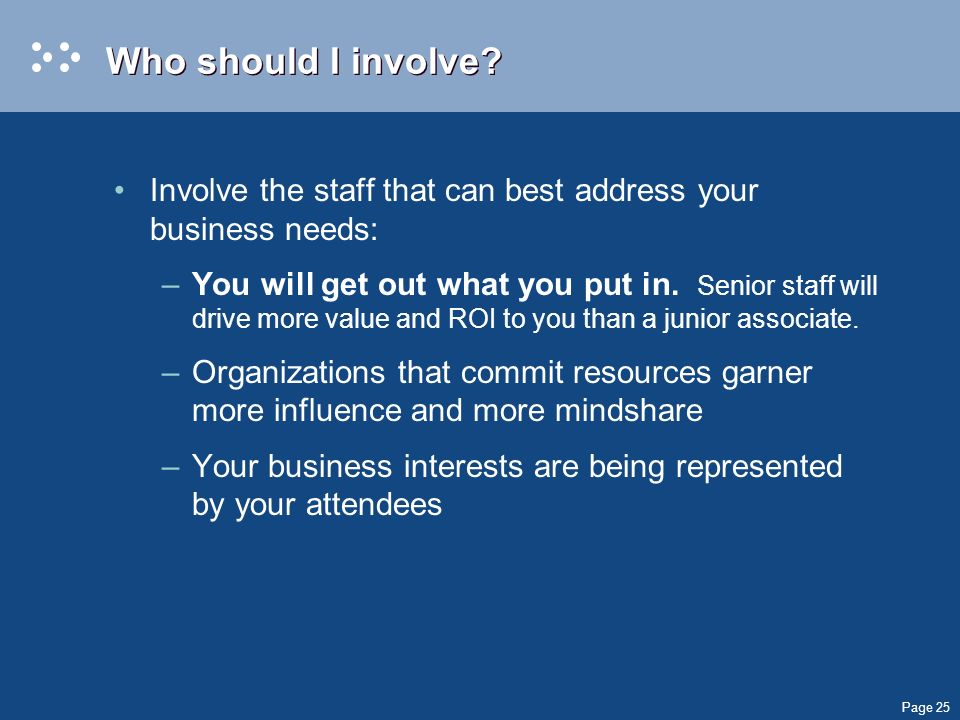 Page 25 Who should I involve? Involve the staff that can best address your business needs: –You will get out what you put in. Senior staff will drive