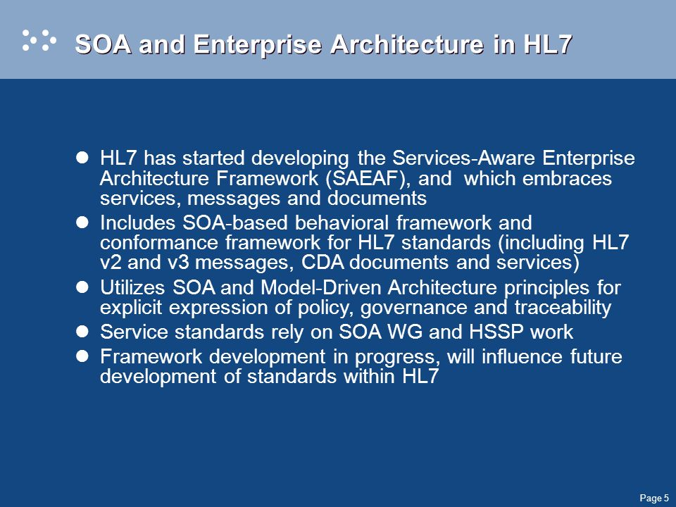 Page 5 SOA and Enterprise Architecture in HL7 HL7 has started developing the Services-Aware Enterprise Architecture Framework (SAEAF), and which embraces services, messages and documents Includes SOA-based behavioral framework and conformance framework for HL7 standards (including HL7 v2 and v3 messages, CDA documents and services) Utilizes SOA and Model-Driven Architecture principles for explicit expression of policy, governance and traceability Service standards rely on SOA WG and HSSP work Framework development in progress, will influence future development of standards within HL7