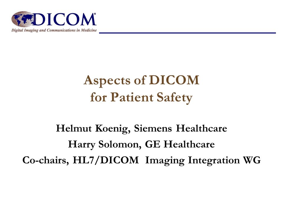 Aspects of DICOM for Patient Safety Helmut Koenig, Siemens Healthcare Harry Solomon, GE Healthcare Co-chairs, HL7/DICOM Imaging Integration WG
