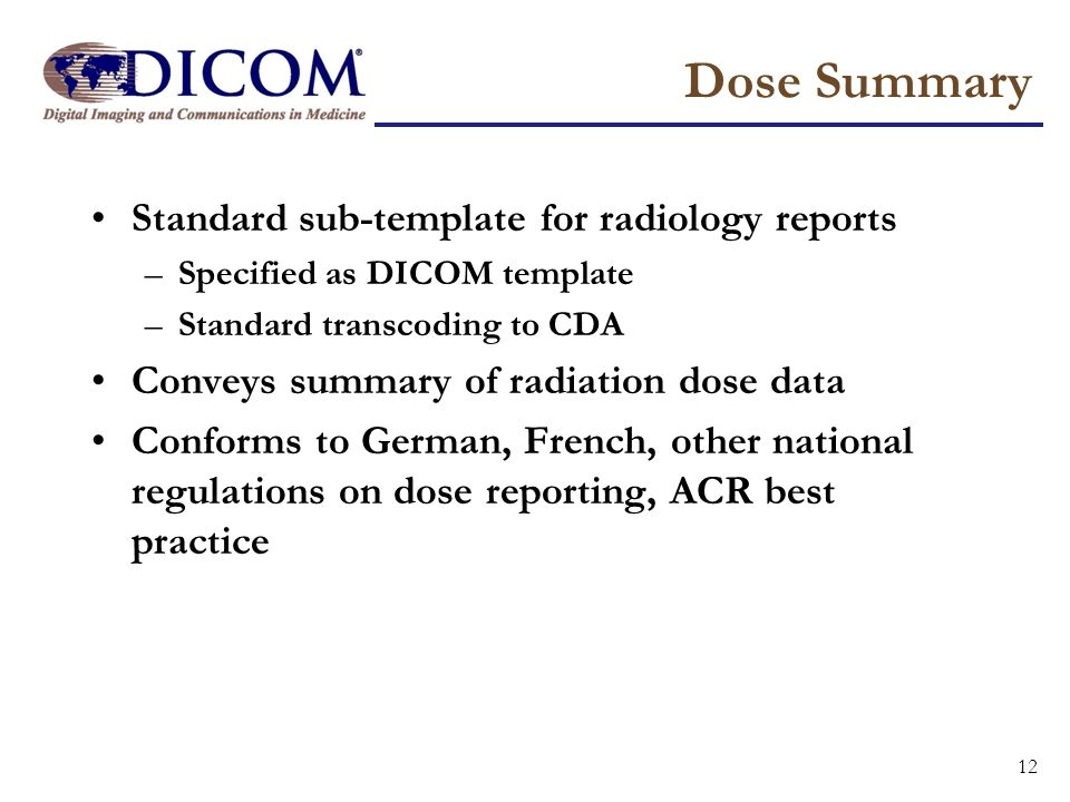 Dose Summary Standard sub-template for radiology reports –Specified as DICOM template –Standard transcoding to CDA Conveys summary of radiation dose d