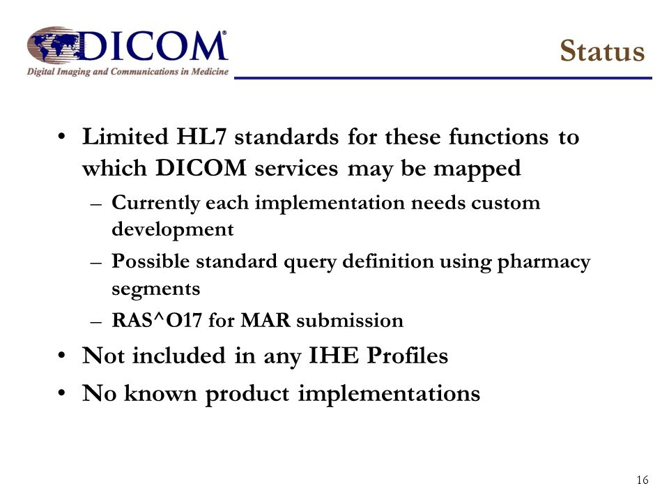 Status Limited HL7 standards for these functions to which DICOM services may be mapped –Currently each implementation needs custom development –Possib