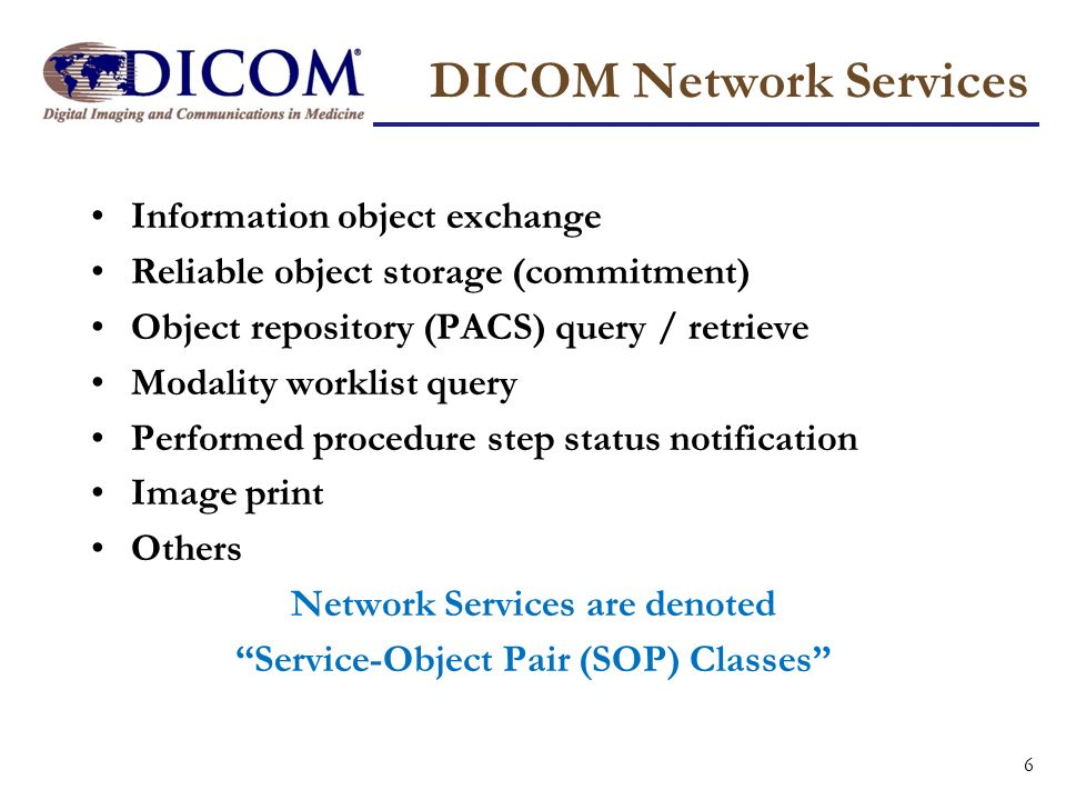 DICOM Network Services Information object exchange Reliable object storage (commitment) Object repository (PACS) query / retrieve Modality worklist qu