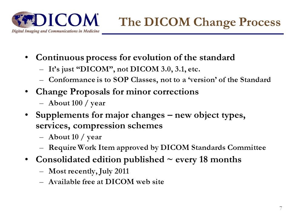 7 The DICOM Change Process Continuous process for evolution of the standard –Its just DICOM, not DICOM 3.0, 3.1, etc. –Conformance is to SOP Classes,