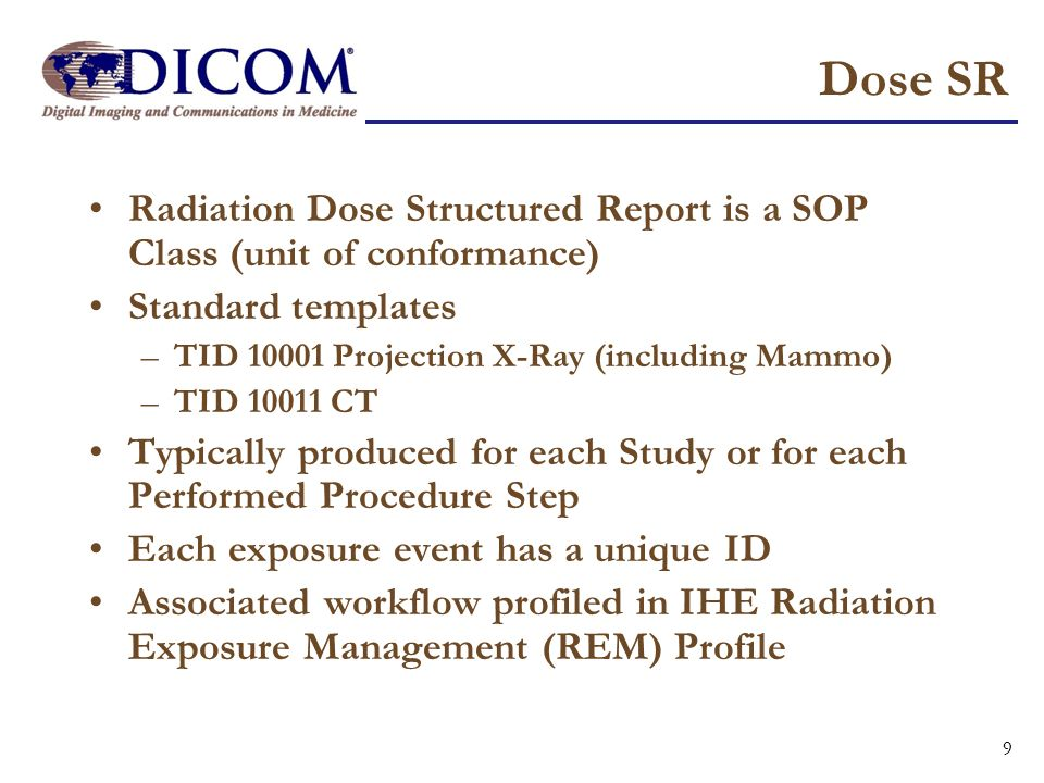 Dose SR Radiation Dose Structured Report is a SOP Class (unit of conformance) Standard templates –TID 10001 Projection X-Ray (including Mammo) –TID 10