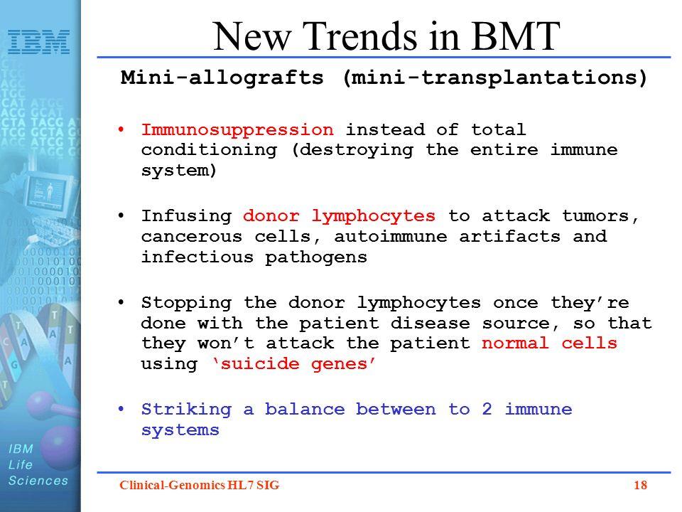 Clinical-Genomics HL7 SIG 18 New Trends in BMT Mini-allografts (mini-transplantations) Immunosuppression instead of total conditioning (destroying the