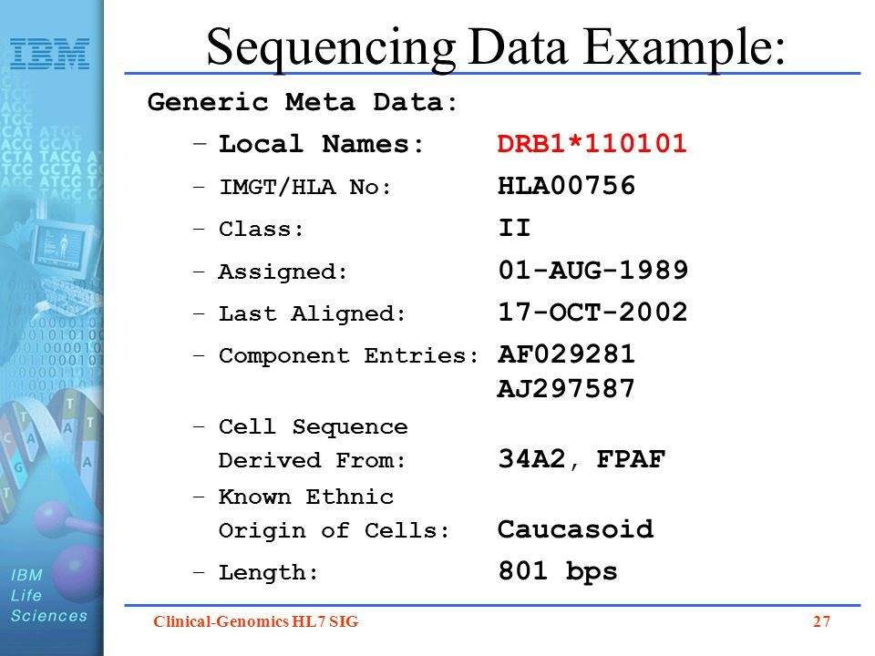 Clinical-Genomics HL7 SIG 27 Sequencing Data Example: Generic Meta Data: –Local Names: DRB1*110101 –IMGT/HLA No: HLA00756 –Class: II –Assigned: 01-AUG
