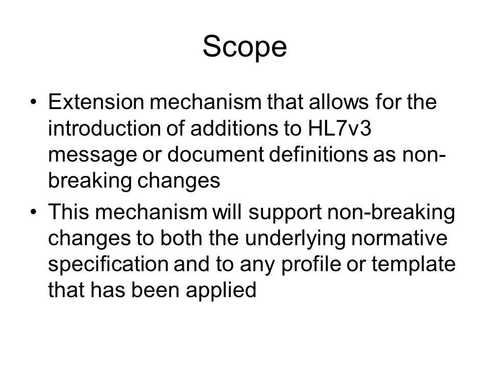 Scope Extension mechanism that allows for the introduction of additions to HL7v3 message or document definitions as non- breaking changes This mechanism will support non-breaking changes to both the underlying normative specification and to any profile or template that has been applied