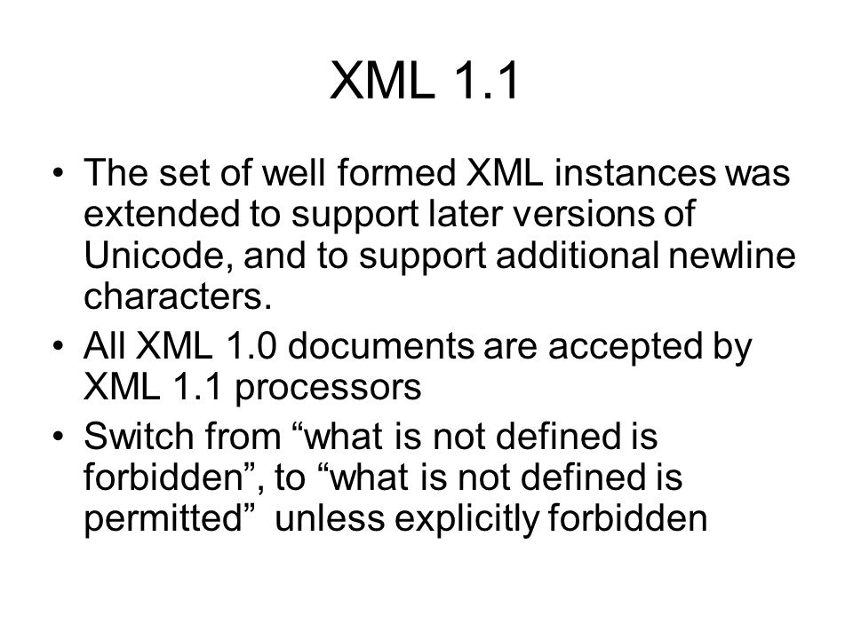 XML 1.1 The set of well formed XML instances was extended to support later versions of Unicode, and to support additional newline characters.