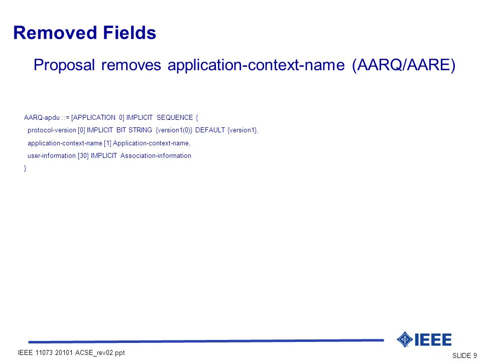 IEEE ACSE_rev02.ppt SLIDE 9 Removed Fields Proposal removes application-context-name (AARQ/AARE) AARQ-apdu ::= [APPLICATION 0] IMPLICIT SEQUENCE { protocol-version [0] IMPLICIT BIT STRING {version1(0)} DEFAULT {version1}, application-context-name [1] Application-context-name, user-information [30] IMPLICIT Association-information }