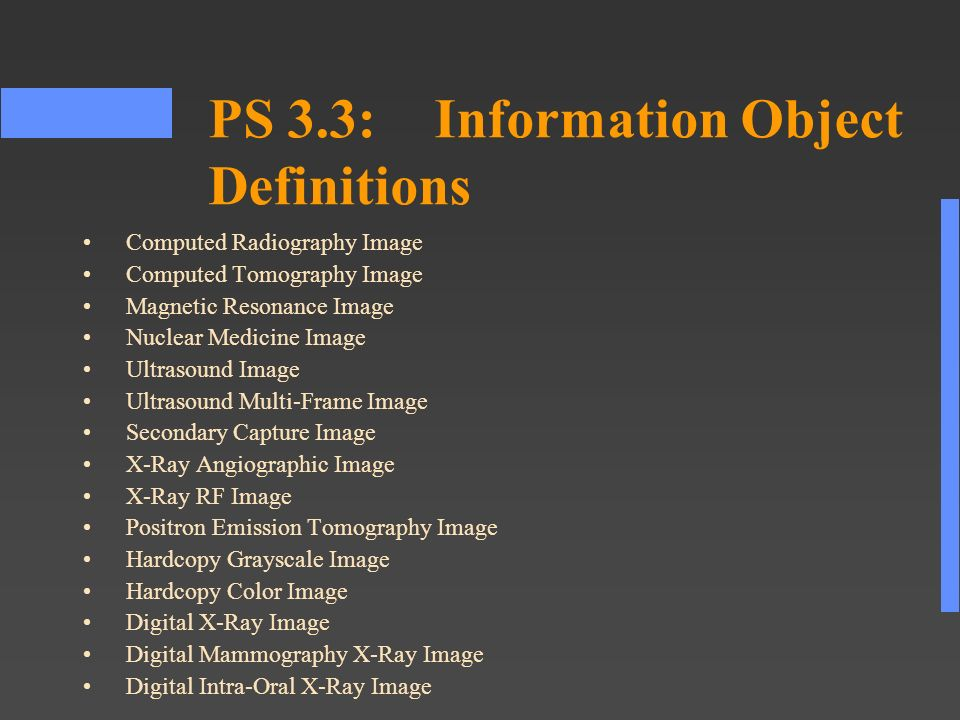 PS 3.3:Information Object Definitions Computed Radiography Image Computed Tomography Image Magnetic Resonance Image Nuclear Medicine Image Ultrasound Image Ultrasound Multi-Frame Image Secondary Capture Image X-Ray Angiographic Image X-Ray RF Image Positron Emission Tomography Image Hardcopy Grayscale Image Hardcopy Color Image Digital X-Ray Image Digital Mammography X-Ray Image Digital Intra-Oral X-Ray Image