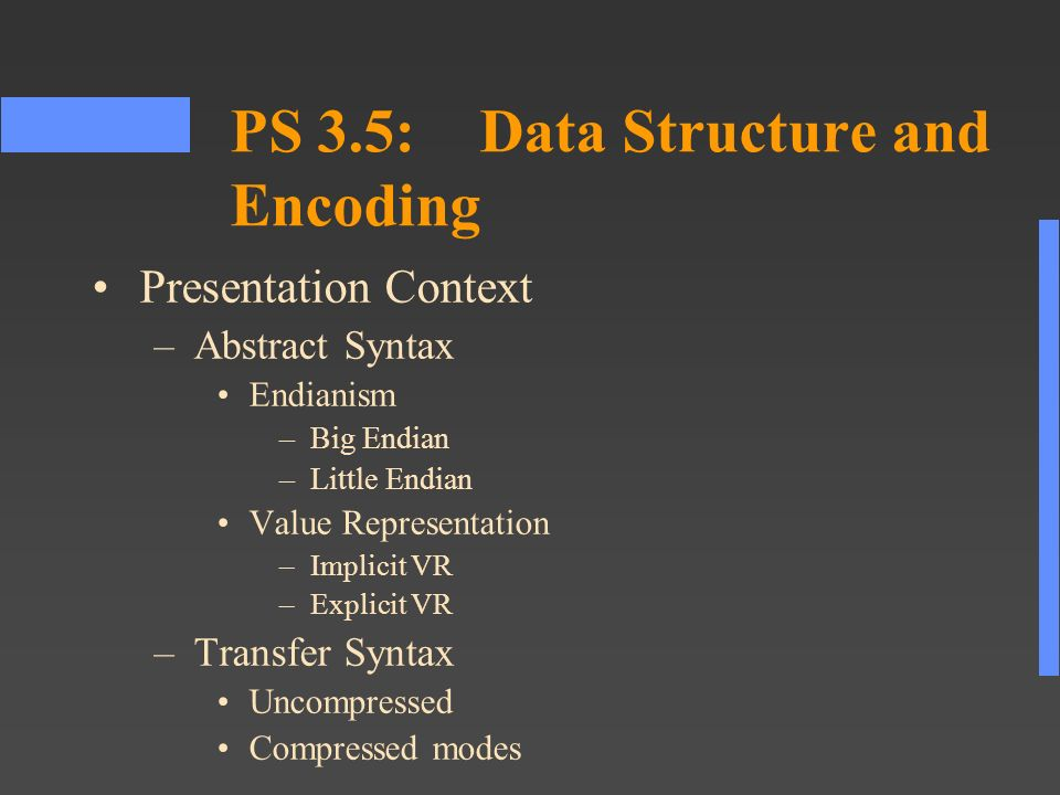 PS 3.5:Data Structure and Encoding Presentation Context –Abstract Syntax Endianism –Big Endian –Little Endian Value Representation –Implicit VR –Explicit VR –Transfer Syntax Uncompressed Compressed modes