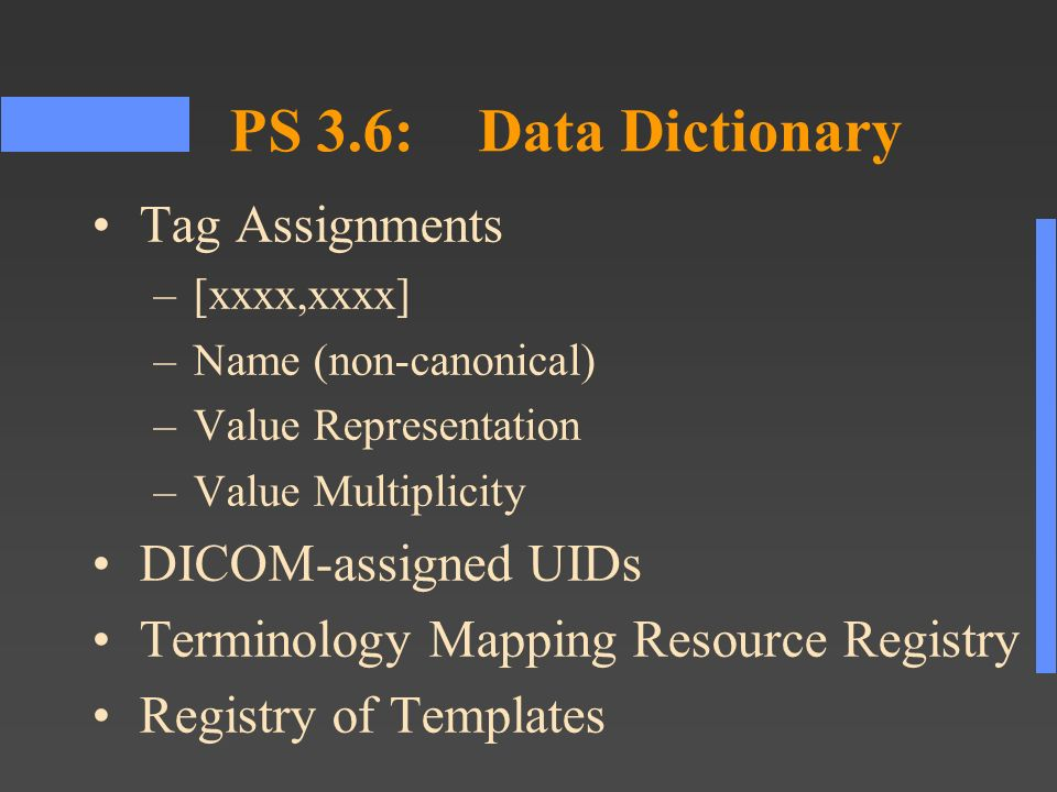 PS 3.6:Data Dictionary Tag Assignments –[xxxx,xxxx] –Name (non-canonical) –Value Representation –Value Multiplicity DICOM-assigned UIDs Terminology Mapping Resource Registry Registry of Templates