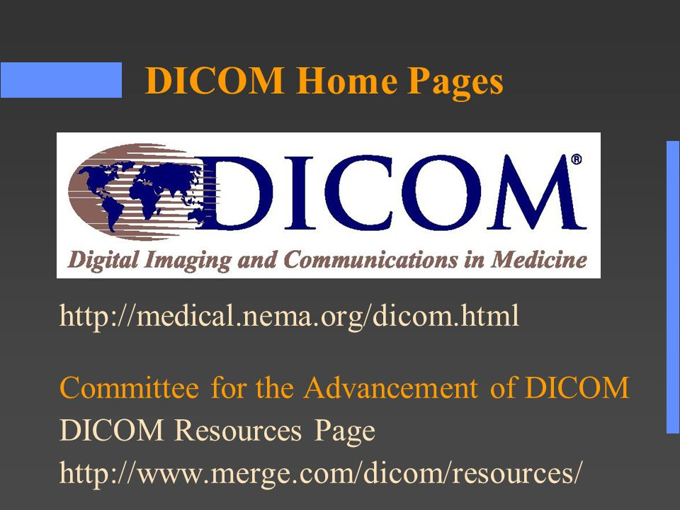 http://medical.nema.org/dicom.html Committee for the Advancement of DICOM DICOM Resources Page http://www.merge.com/dicom/resources/ DICOM Home Pages