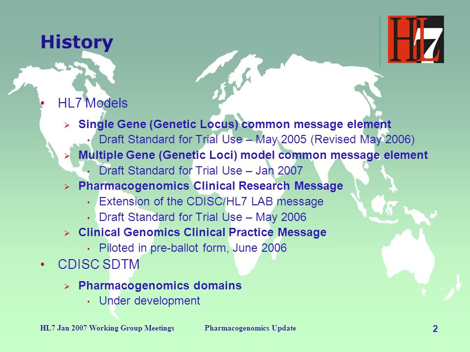 2 HL7 Jan 2007 Working Group MeetingsPharmacogenomics Update History HL7 Models Single Gene (Genetic Locus) common message element Draft Standard for Trial Use – May 2005 (Revised May 2006) Multiple Gene (Genetic Loci) model common message element Draft Standard for Trial Use – Jan 2007 Pharmacogenomics Clinical Research Message Extension of the CDISC/HL7 LAB message Draft Standard for Trial Use – May 2006 Clinical Genomics Clinical Practice Message Piloted in pre-ballot form, June 2006 CDISC SDTM Pharmacogenomics domains Under development