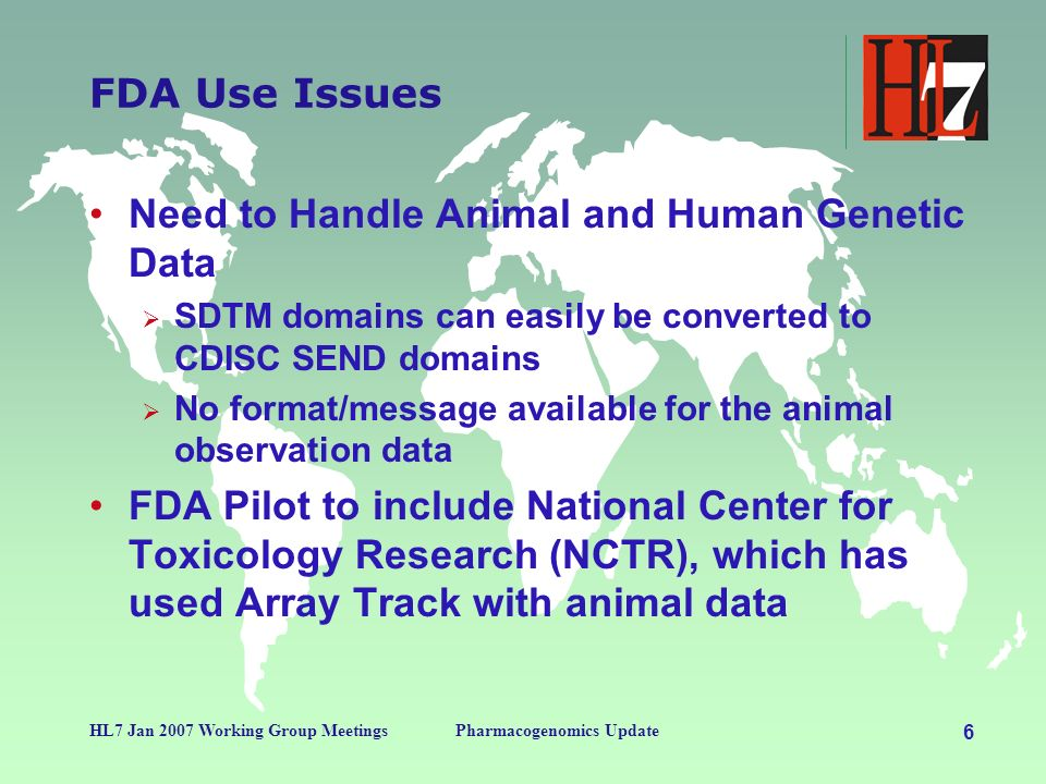 6 HL7 Jan 2007 Working Group MeetingsPharmacogenomics Update FDA Use Issues Need to Handle Animal and Human Genetic Data SDTM domains can easily be converted to CDISC SEND domains No format/message available for the animal observation data FDA Pilot to include National Center for Toxicology Research (NCTR), which has used Array Track with animal data