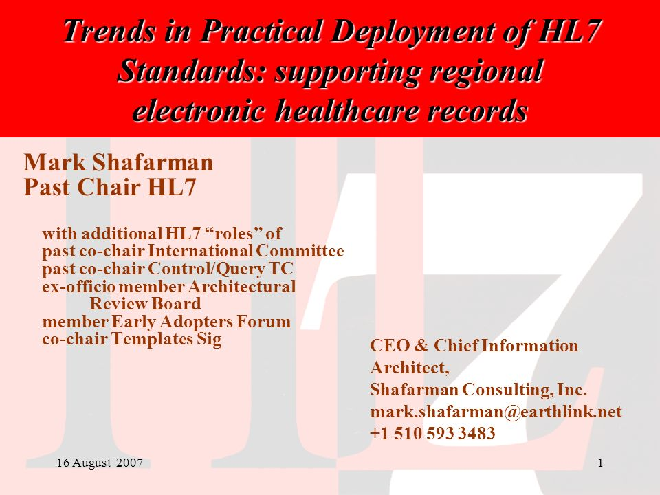 16 August 20071 Trends in Practical Deployment of HL7 Standards: supporting regional electronic healthcare records Mark Shafarman Past Chair HL7 with