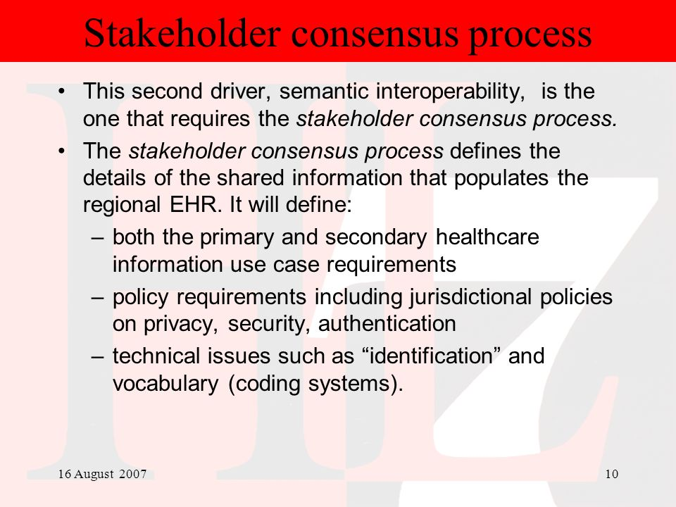 16 August 200710 Stakeholder consensus process This second driver, semantic interoperability, is the one that requires the stakeholder consensus proce