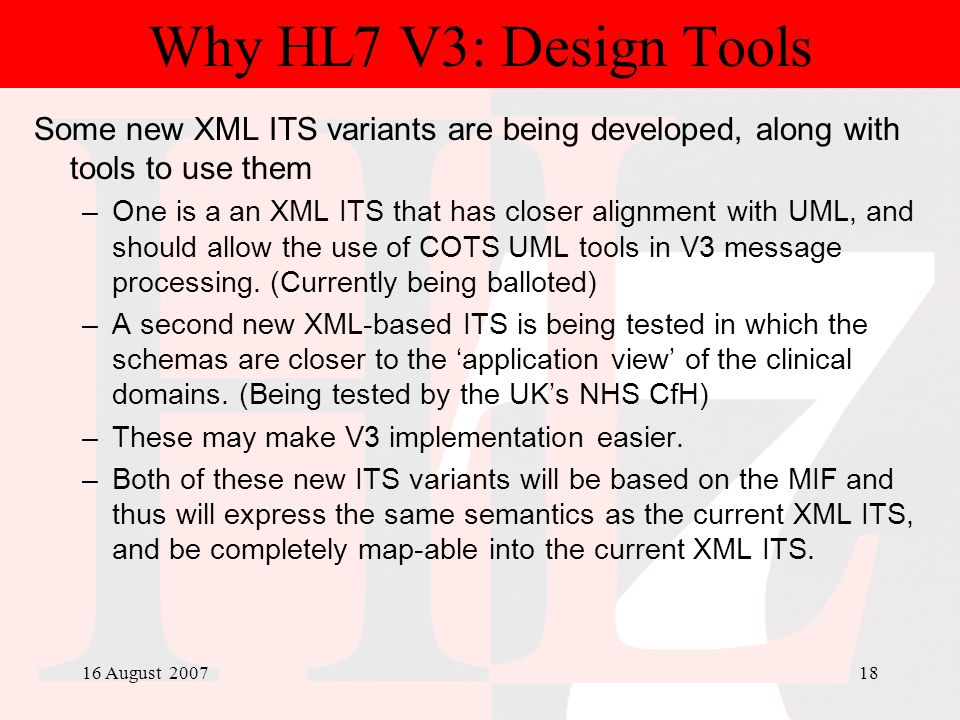 16 August 200718 Why HL7 V3: Design Tools Some new XML ITS variants are being developed, along with tools to use them –One is a an XML ITS that has cl